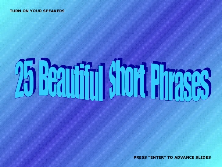 "25  Beautiful  Short  Phrases TURN ON YOUR SPEAKERS PRESS ""ENTER"" TO ADVANCE SLIDES"