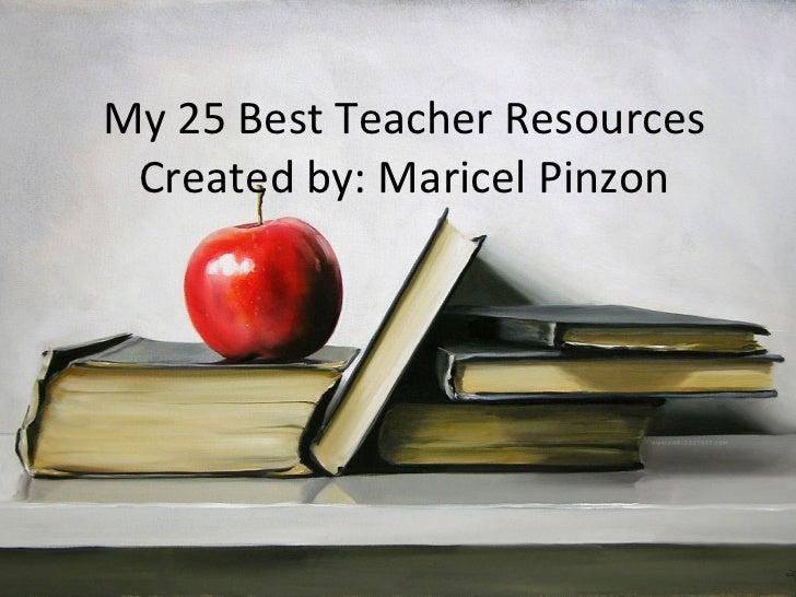My 25 Best Teacher Resources Created by: Maricel Pinzon