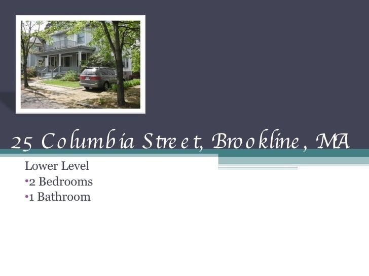 25 Columbia Street, Brookline, MA <ul><li>Lower Level  </li></ul><ul><li>2 Bedrooms </li></ul><ul><li>1 Bathroom </li></ul>