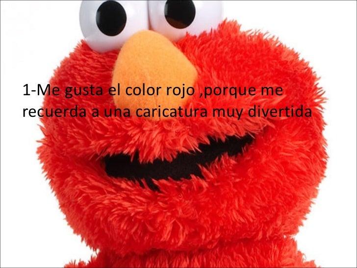 1-Me gusta el color rojo ,porque me recuerda a una caricatura muy divertida
