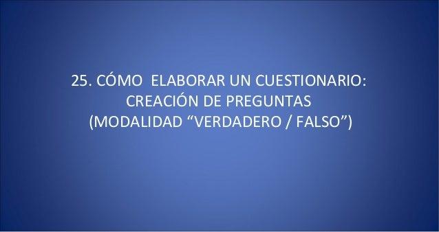 """25. CÓMO ELABORAR UN CUESTIONARIO:       CREACIÓN DE PREGUNTAS  (MODALIDAD """"VERDADERO / FALSO"""")"""