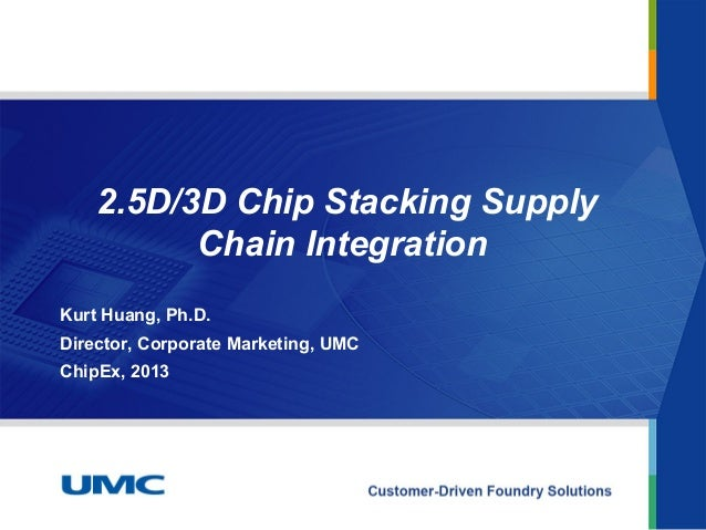 2.5D/3D Chip Stacking SupplyChain IntegrationKurt Huang, Ph.D.Director, Corporate Marketing, UMCChipEx, 2013