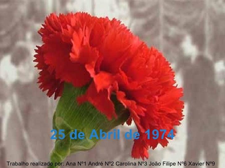 25 de Abril de 1974Trabalho realizado por: Ana Nº1 André Nº2 Carolina Nº3 João Filipe Nº6 Xavier Nº9