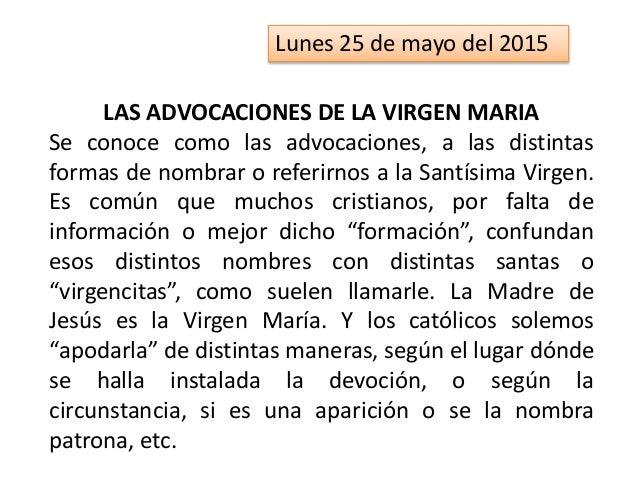 Lunes 25 de mayo del 2015 LAS ADVOCACIONES DE LA VIRGEN MARIA Se conoce como las advocaciones, a las distintas formas de n...