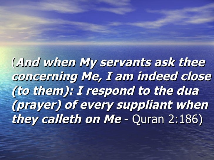 ( And when My servants ask thee concerning Me, I am indeed close (to them): I respond to the dua (prayer) of every supplia...