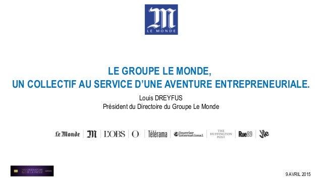 Louis DREYFUS Président du Directoire du Groupe Le Monde 9 AVRIL 2015 LE GROUPE LE MONDE, UN COLLECTIF AU SERVICE D'UNE AV...