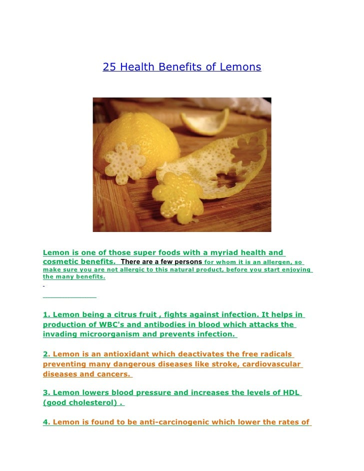 25 Health Benefits of Lemons     Lemon is one of those super foods with a myriad health and cosmetic benefits. There are a...
