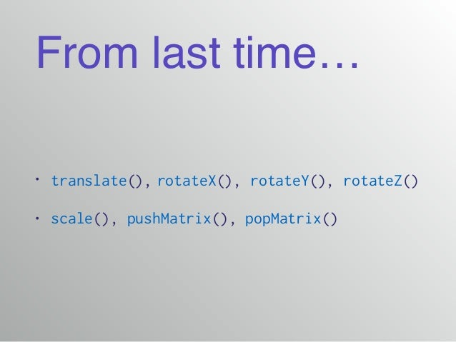 From last time… • translate(), rotateX(), rotateY(), rotateZ() • scale(), pushMatrix(), popMatrix()