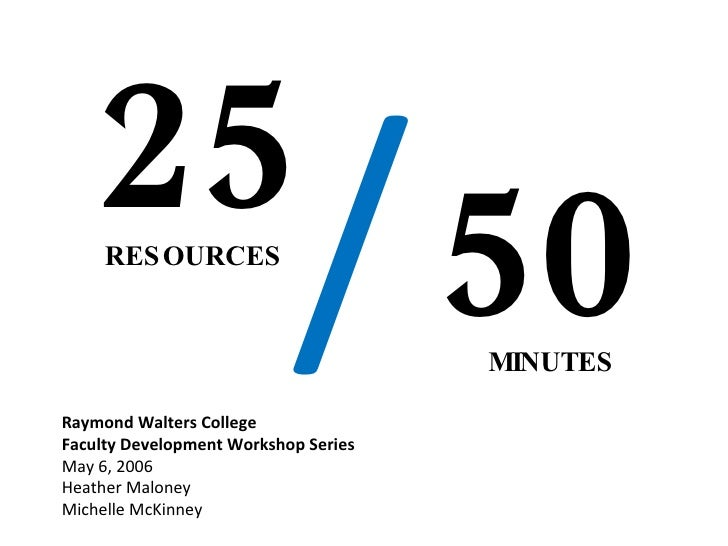 25 RESOURCES MINUTES Raymond Walters College  Faculty Development Workshop Series May 6, 2006 Heather Maloney  Michelle Mc...