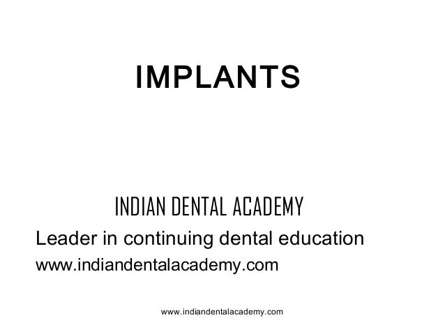 IMPLANTS  INDIAN DENTAL ACADEMY Leader in continuing dental education www.indiandentalacademy.com www.indiandentalacademy....