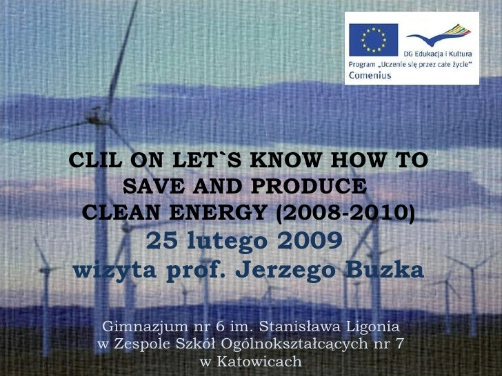 CLIL ON LET`S KNOW HOW TO SAVE AND PRODUCE  CLEAN ENERGY (2008-2010) 25 lutego 2009  wizyta prof. Jerzego Buzka Gimnazjum ...