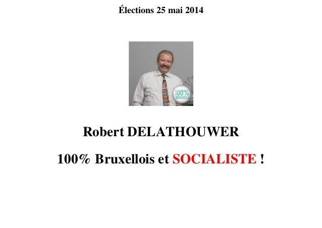 Élections 25 mai 2014 Robert DELATHOUWER 100% Bruxellois et SOCIALISTE !