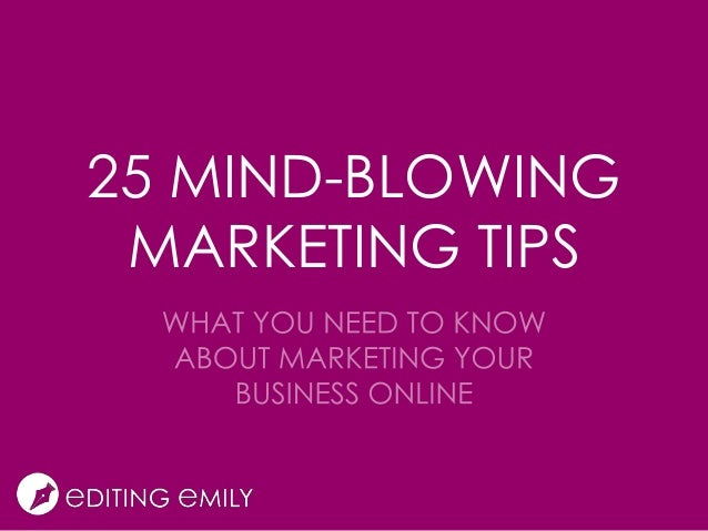 25 Mind-Blowing Marketing Tips: What You Need to Know About Marketing Your Business Online
