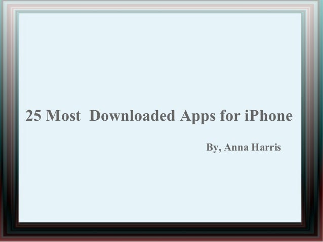 25 Most Downloaded Apps for iPhone By, Anna Harris