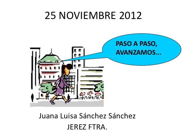 25 NOVIEMBRE 2012                     PASO A PASO,                     AVANZAMOS...Juana Luisa Sánchez Sánchez        JERE...