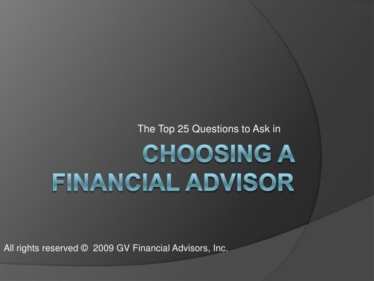 Choosing a Financial Advisor<br />The Top 25 Questions to Ask in <br />All rights reserved ©  2009 GV Financial Advisors, ...
