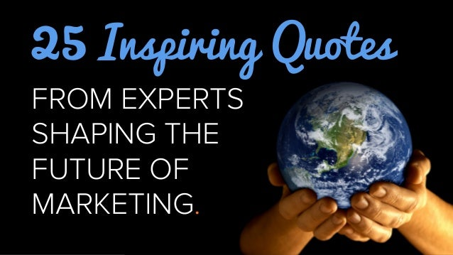 25 Inspiring QuotesFROM EXPERTSSHAPING THEFUTURE OFMARKETING.