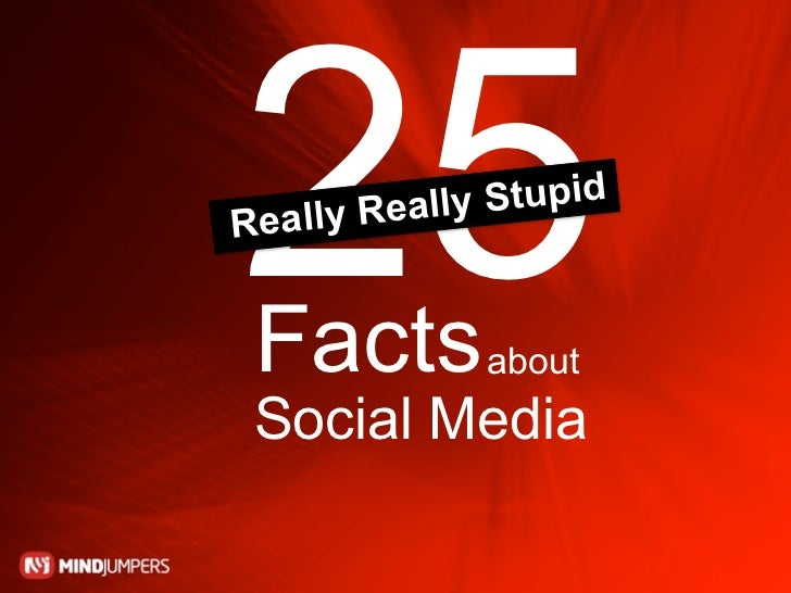 25 Re ally Reall   Facts              y Stupid                  about Social Media