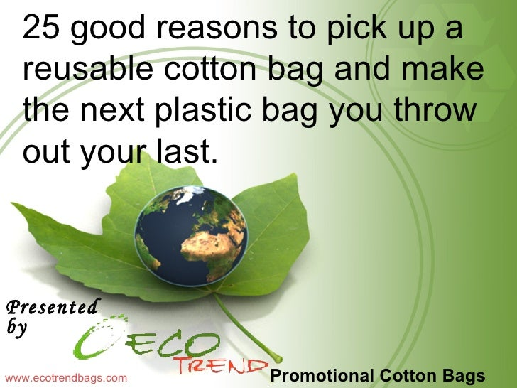 Promotional Cotton Bags <ul><li>Presented by  </li></ul>www.ecotrendbags.com 25 good reasons to pick up a reusable cotton ...