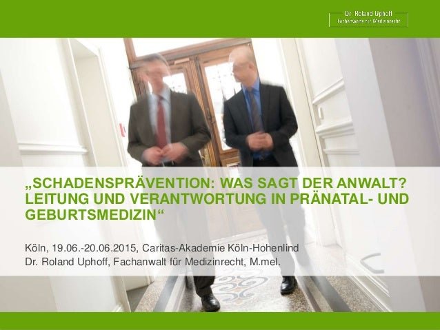 """""""SCHADENSPRÄVENTION: WAS SAGT DER ANWALT? LEITUNG UND VERANTWORTUNG IN PRÄNATAL- UND GEBURTSMEDIZIN"""" Köln, 19.06.-20.06.20..."""