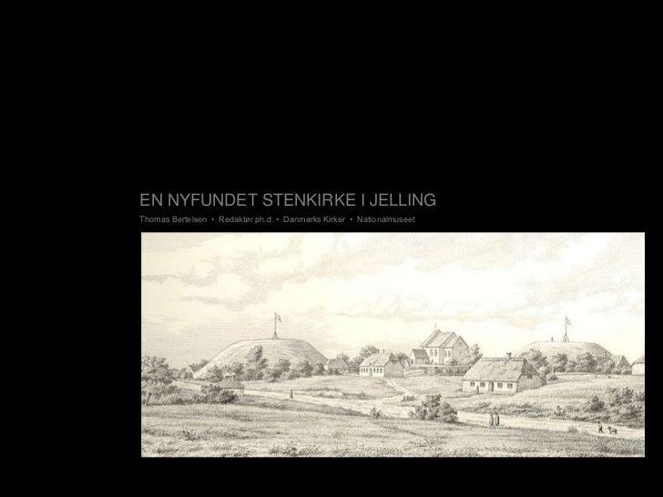EN NYFUNDET STENKIRKE I JELLINGThomas Bertelsen • Redaktør ph.d. • Danmarks Kirker • Nationalmuseet