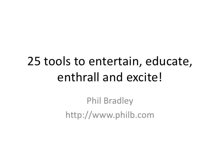 25 tools to entertain, educate, enthrall and excite!<br />Phil Bradley<br />http://www.philb.com<br />