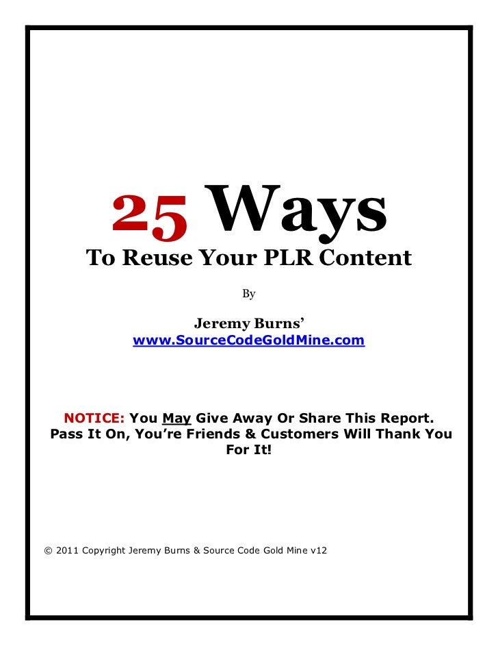 25 Ways        To Reuse Your PLR Content                                       By                              Jeremy Burn...