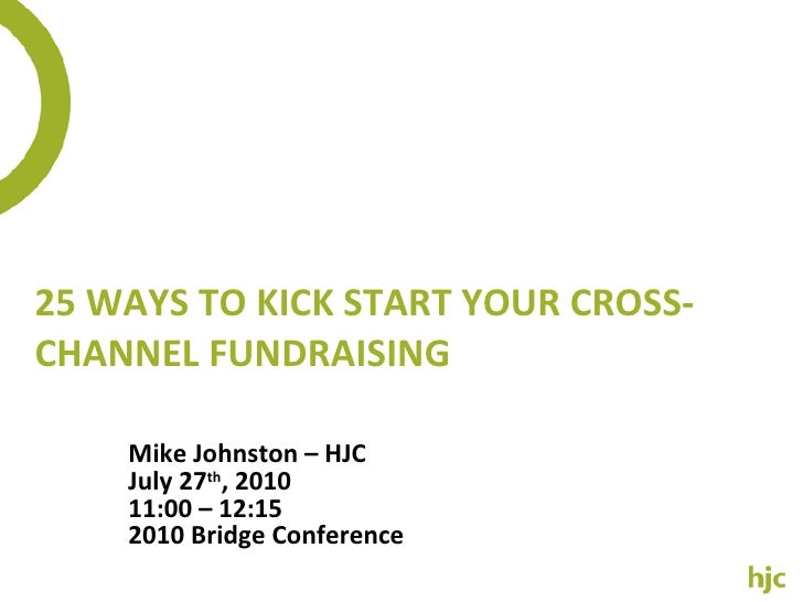 25 WAYS TO KICK START YOUR CROSS-CHANNEL FUNDRAISING Mike Johnston – HJC July 27 th , 2010 11:00 – 12:15 2010 Bridge Confe...