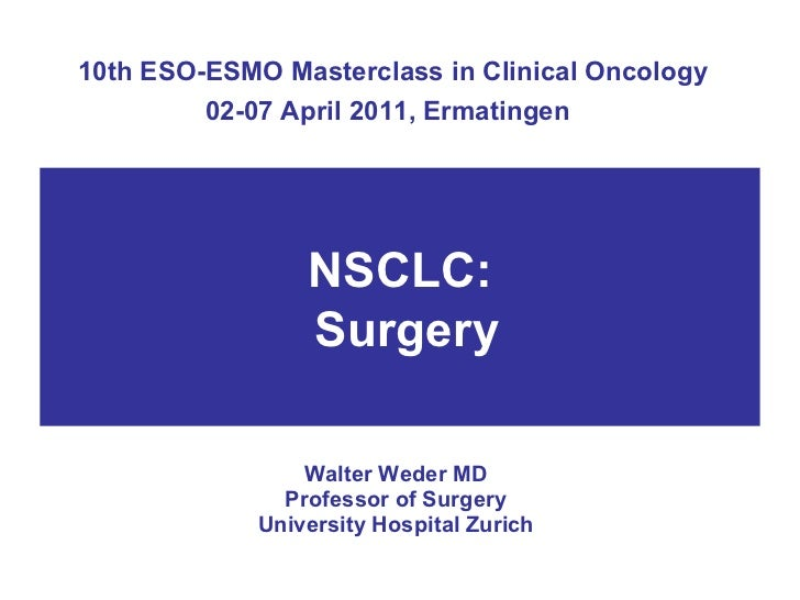 10th ESO-ESMO Masterclass in Clinical Oncology 02-07 April 2011, Ermatingen   Walter Weder MD Professor of Surgery Univers...
