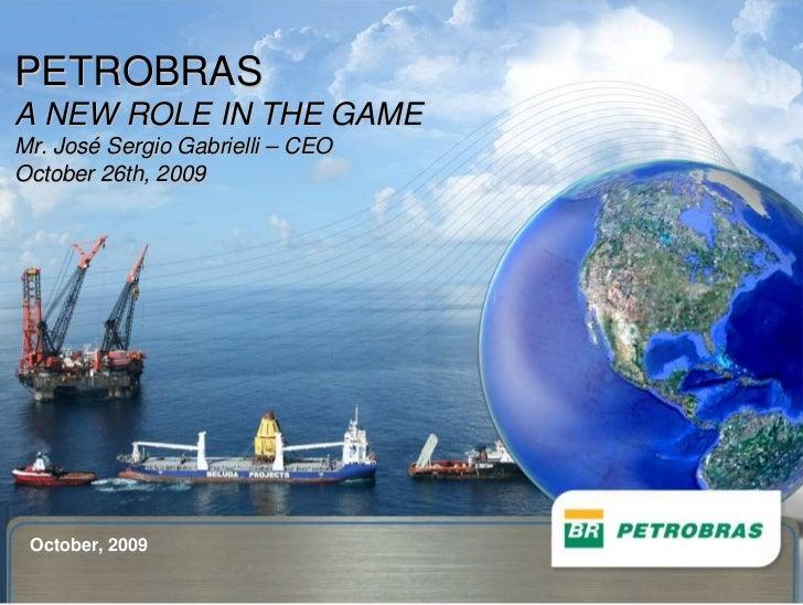 PETROBRAS A NEW ROLE IN THE GAME Mr. José Sergio Gabrielli – CEO October 26th, 2009      October, 2009   1