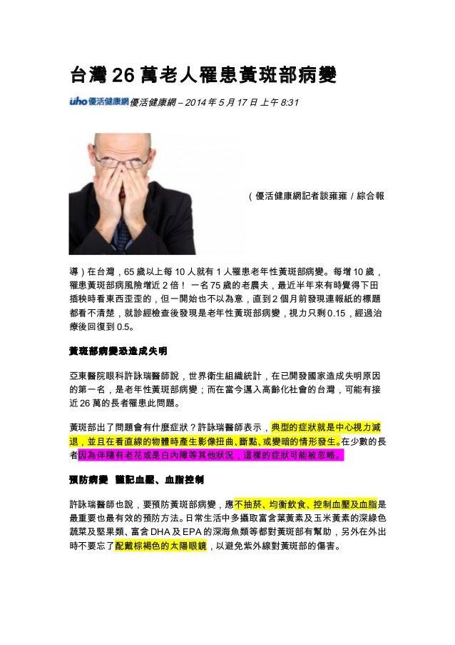 台灣 26 萬老人罹患黃斑部病變 優活健康網 – 2014 年 5 月 17 日 上午 8:31 (優活健康網記者談雍雍/綜合報 導)在台灣,65 歲以上每 10 人就有 1 人罹患老年性黃斑部病變。每增 10 歲, 罹患黃斑部病風險增近 2 ...