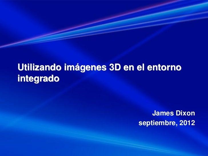 Utilizando imágenes 3D en el entornointegrado                              James Dixon                          septiembre...