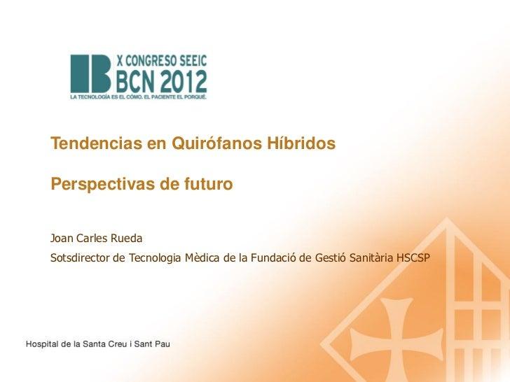 Tendencias en Quirófanos HíbridosPerspectivas de futuroJoan Carles RuedaSotsdirector de Tecnologia Mèdica de la Fundació d...