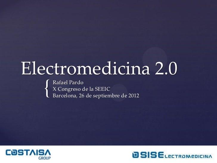 Electromedicina 2.0  {   Rafael Pardo      X Congreso de la SEEIC      Barcelona, 26 de septiembre de 2012