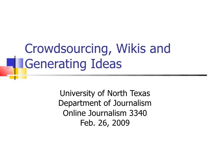 Crowdsourcing, Wikis and Generating Ideas University of North Texas Department of Journalism Online Journalism 3340 Feb. 2...