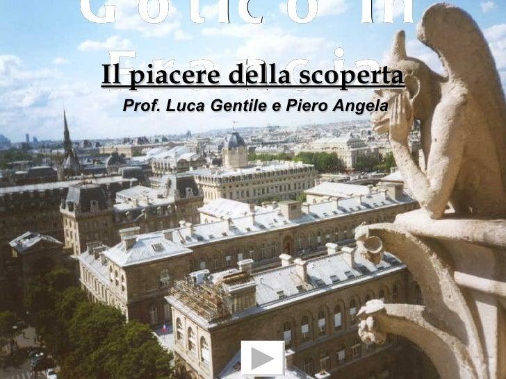 G o t ic o In  F r a n c ia Il piacere della scoperta   Prof. Luca Gentile e Piero Angela