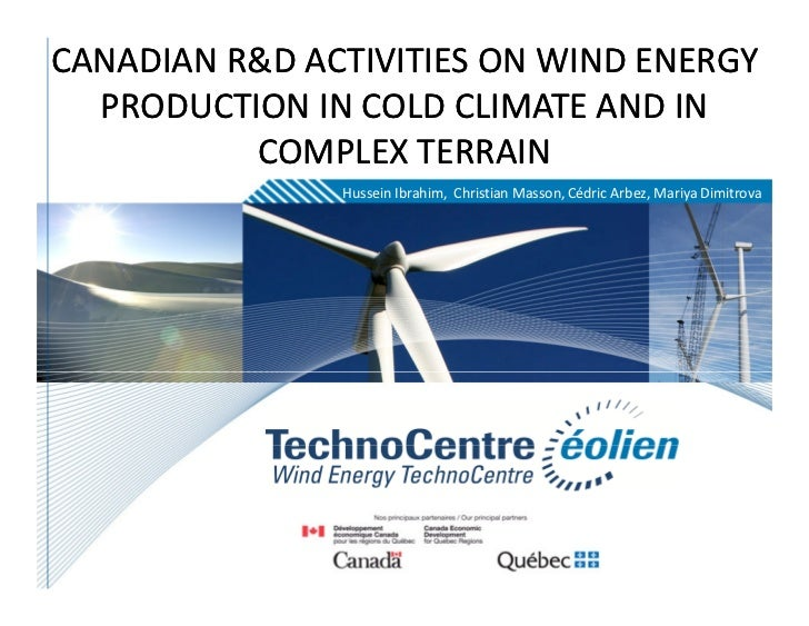 Canadian R&D activities on wind energy production in cold climate and in complex terrain Hussein Ibrahim, Cédric Arbez, Mariya Dimitrova, Wind Energy TechnoCentre, Christian Masson