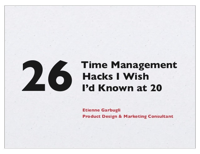 26  Time Management Hacks I Wish I'd Known at 20 Etienne Garbugli Product Design & Marketing Consultant