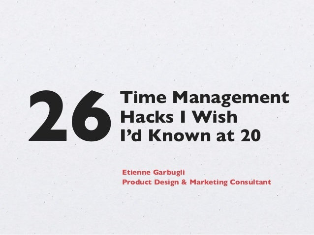 26 Time Management Hacks I Wish Etienne Garbugli Product Design & Marketing Consultant I'd Known at 20