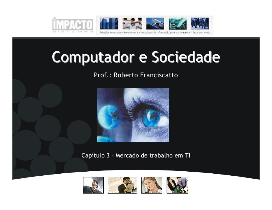 Computador e Sociedade       Prof.: Roberto Franciscatto   Capítulo 3 – Mercado de trabalho em TI
