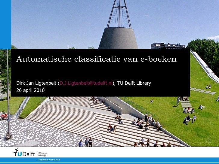 Automatische classificatie van e-boeken Aanpak bij TU Delft Library (TUDL) Dirk Jan Ligtenbelt ( [email_address] ), TU Del...