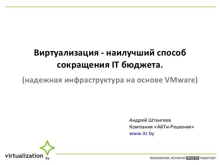 Виртуализация - наилучший способ сокращения IT бюджета.   (надежная инфраструктура на основе V M ware) Андрей Штангеев Ком...