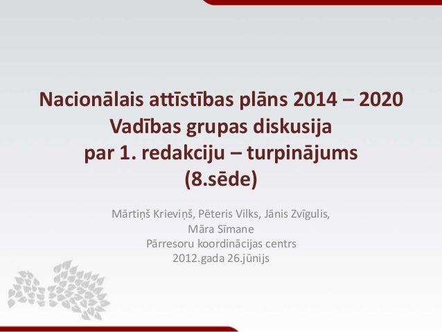 Nacionālais attīstības plāns 2014 – 2020 Vadības grupas diskusija par 1. redakciju – turpinājums (8.sēde) Mārtiņš Krieviņš...