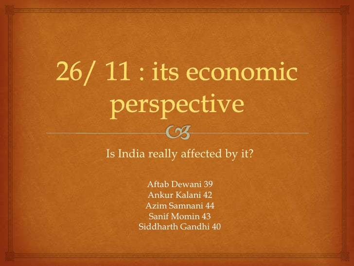 26/ 11 : its economic perspective<br />Is India really affected by it?<br />Aftab Dewani 39<br />Ankur Kalani 42<br />Azim...