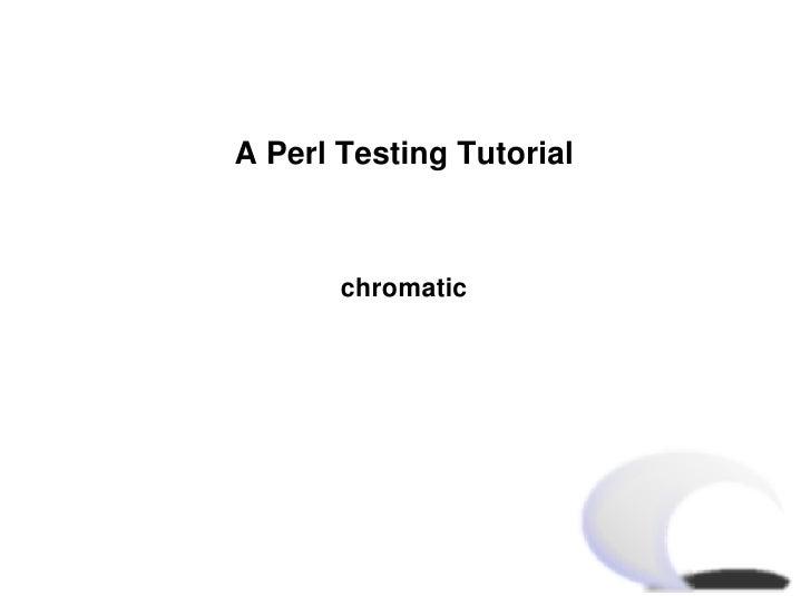 A Perl Testing Tutorial           chromatic