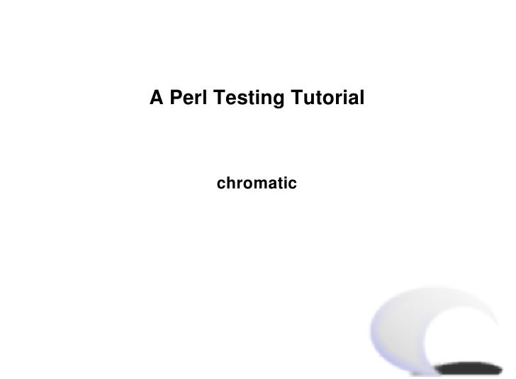 A Perl Testing Tutorial           chromatic
