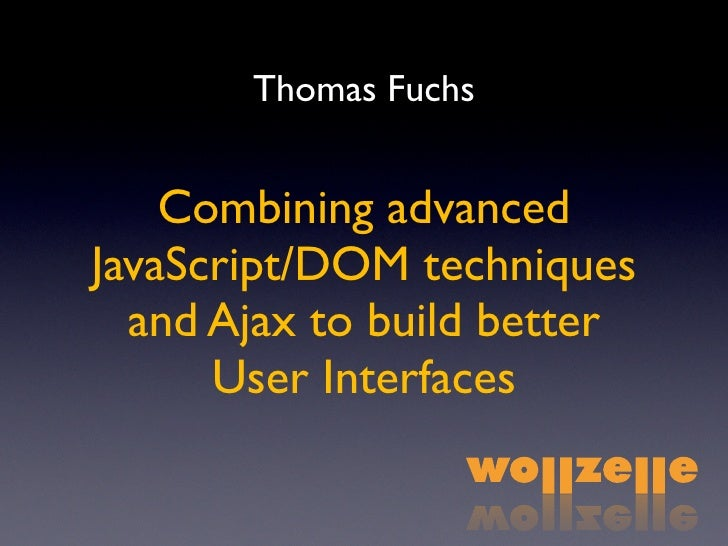 Thomas Fuchs       Combining advanced JavaScript/DOM techniques   and Ajax to build better       User Interfaces