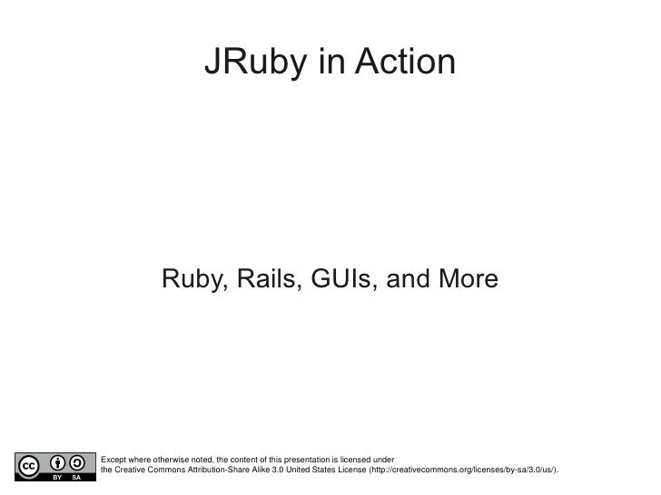 JRuby in Action                     Ruby, Rails, GUIs, and More     Except where otherwise noted, the content of this pres...