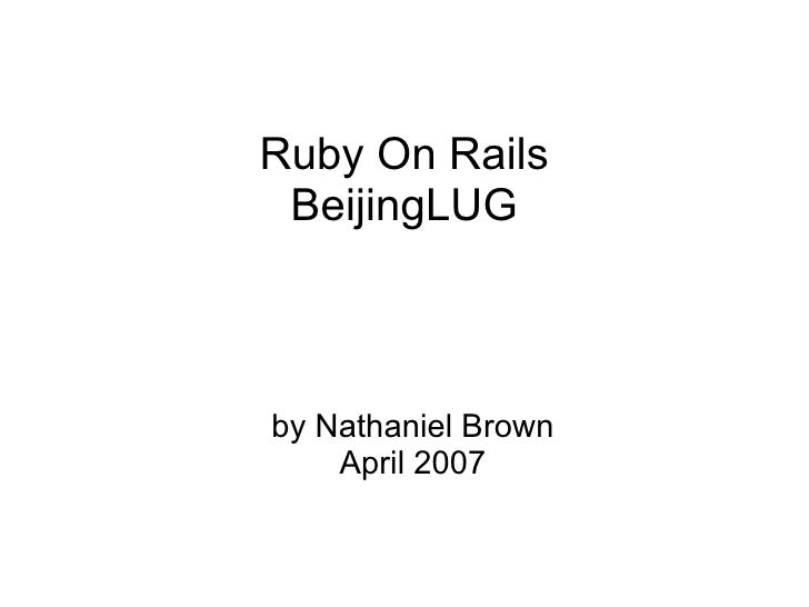Ruby On Rails  BeijingLUG    by Nathaniel Brown     April 2007