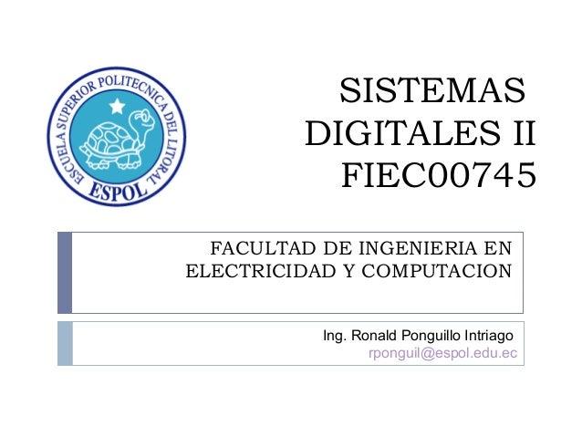 SISTEMAS DIGITALES II FIEC00745 FACULTAD DE INGENIERIA EN ELECTRICIDAD Y COMPUTACION Ing. Ronald Ponguillo Intriago rpongu...